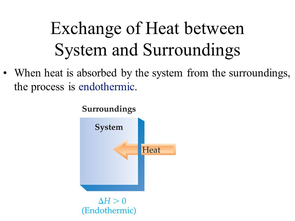 Exchange of Heat between System and Surroundings When heat is absorbed by the system from the surroundings, the process is endothermic.