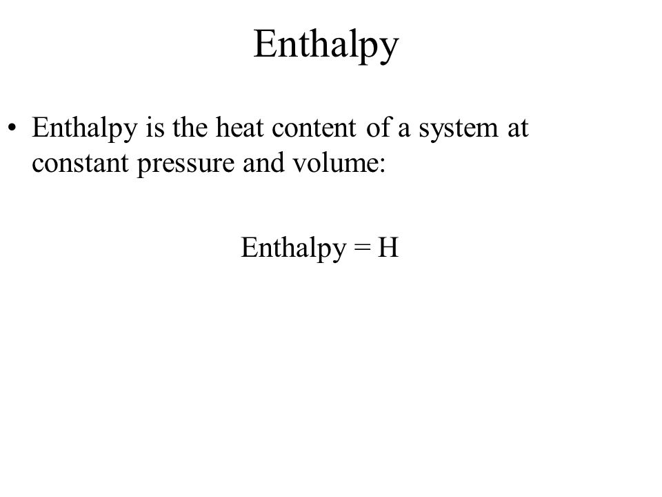 Enthalpy Enthalpy is the heat content of a system at constant pressure and volume: Enthalpy = H