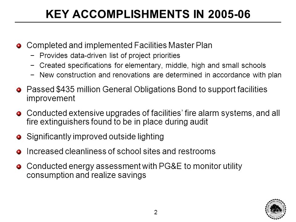 2 KEY ACCOMPLISHMENTS IN 2005-06 Completed and implemented Facilities Master Plan Provides data-driven list of project priorities Created specifications for elementary, middle, high and small schools New construction and renovations are determined in accordance with plan Passed $435 million General Obligations Bond to support facilities improvement Conducted extensive upgrades of facilities fire alarm systems, and all fire extinguishers found to be in place during audit Significantly improved outside lighting Increased cleanliness of school sites and restrooms Conducted energy assessment with PG&E to monitor utility consumption and realize savings