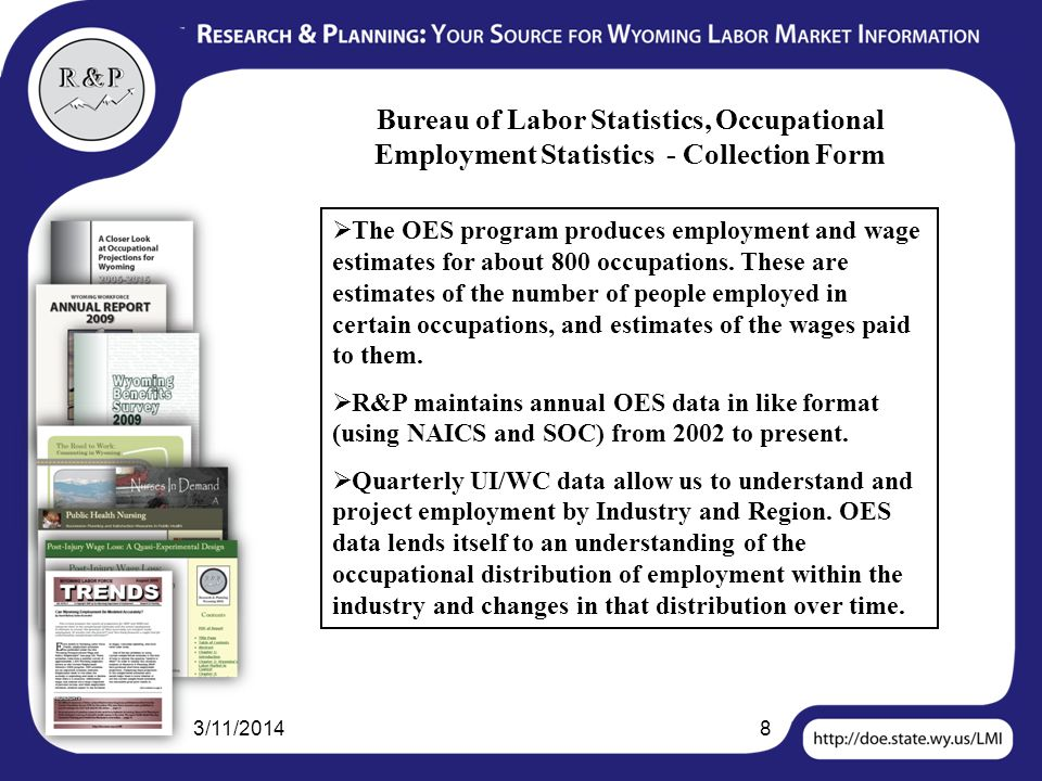 3/11/20148 Bureau of Labor Statistics, Occupational Employment Statistics - Collection Form The OES program produces employment and wage estimates for about 800 occupations.