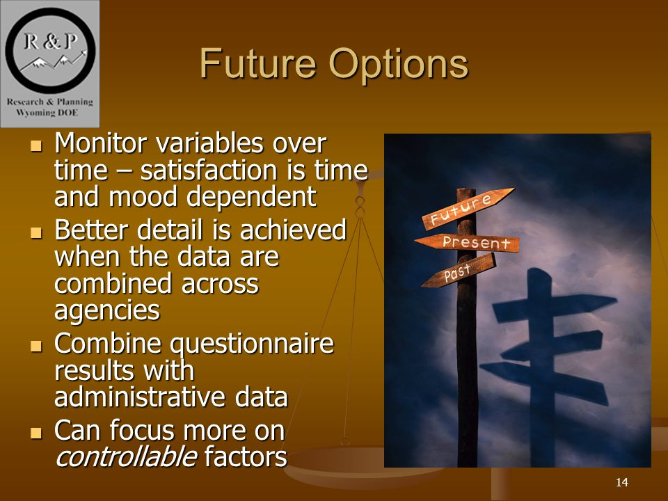 14 Future Options Monitor variables over time – satisfaction is time and mood dependent Monitor variables over time – satisfaction is time and mood dependent Better detail is achieved when the data are combined across agencies Better detail is achieved when the data are combined across agencies Combine questionnaire results with administrative data Combine questionnaire results with administrative data Can focus more on controllable factors Can focus more on controllable factors
