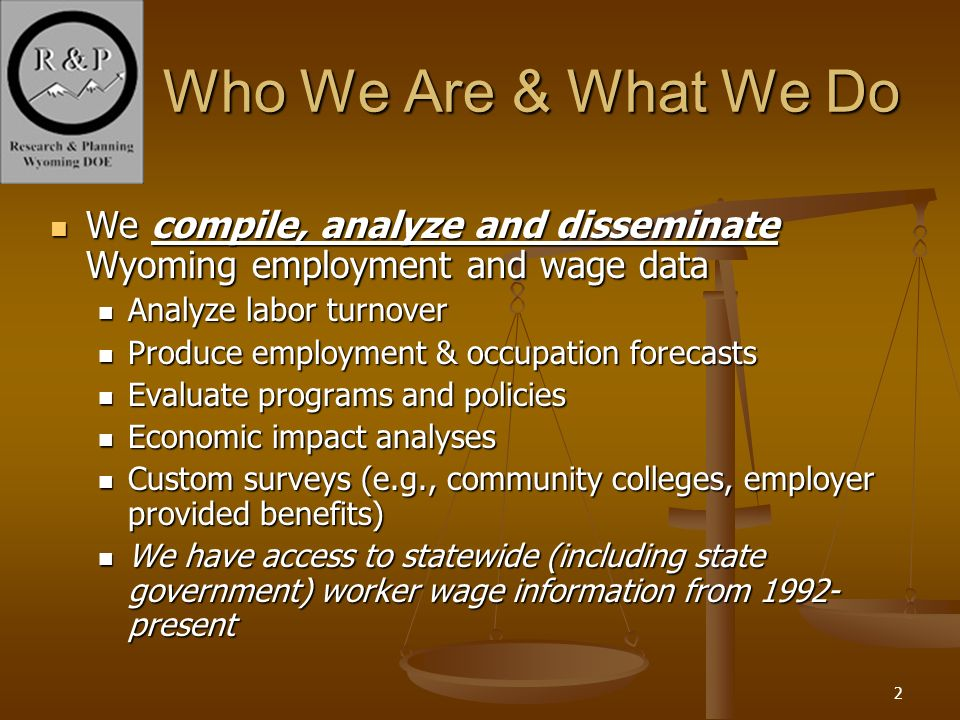 2 Who We Are & What We Do We compile, analyze and disseminate Wyoming employment and wage data We compile, analyze and disseminate Wyoming employment and wage data Analyze labor turnover Analyze labor turnover Produce employment & occupation forecasts Produce employment & occupation forecasts Evaluate programs and policies Evaluate programs and policies Economic impact analyses Economic impact analyses Custom surveys (e.g., community colleges, employer provided benefits) Custom surveys (e.g., community colleges, employer provided benefits) We have access to statewide (including state government) worker wage information from 1992- present We have access to statewide (including state government) worker wage information from 1992- present