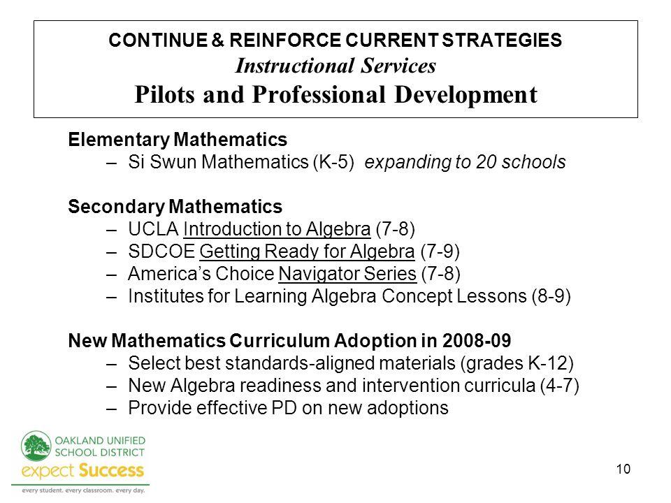 10 CONTINUE & REINFORCE CURRENT STRATEGIES Instructional Services Pilots and Professional Development Elementary Mathematics –Si Swun Mathematics (K-5