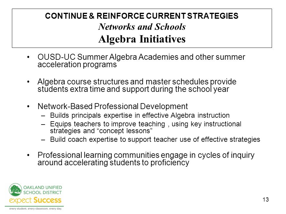 13 CONTINUE & REINFORCE CURRENT STRATEGIES Networks and Schools Algebra Initiatives OUSD-UC Summer Algebra Academies and other summer acceleration programs Algebra course structures and master schedules provide students extra time and support during the school year Network-Based Professional Development –Builds principals expertise in effective Algebra instruction –Equips teachers to improve teaching, using key instructional strategies and concept lessons –Build coach expertise to support teacher use of effective strategies Professional learning communities engage in cycles of inquiry around accelerating students to proficiency