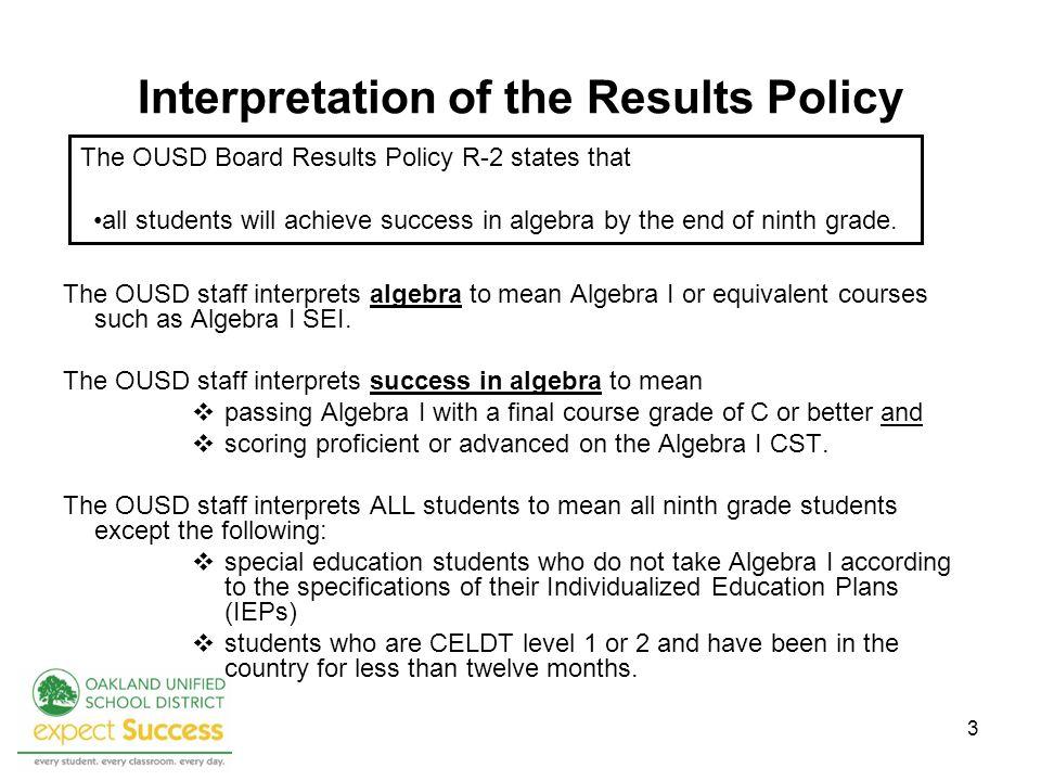 3 Interpretation of the Results Policy The OUSD staff interprets algebra to mean Algebra I or equivalent courses such as Algebra I SEI. The OUSD staff