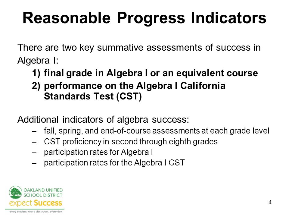 4 Reasonable Progress Indicators There are two key summative assessments of success in Algebra I: 1)final grade in Algebra I or an equivalent course 2)performance on the Algebra I California Standards Test (CST) Additional indicators of algebra success: –fall, spring, and end-of-course assessments at each grade level –CST proficiency in second through eighth grades –participation rates for Algebra I –participation rates for the Algebra I CST