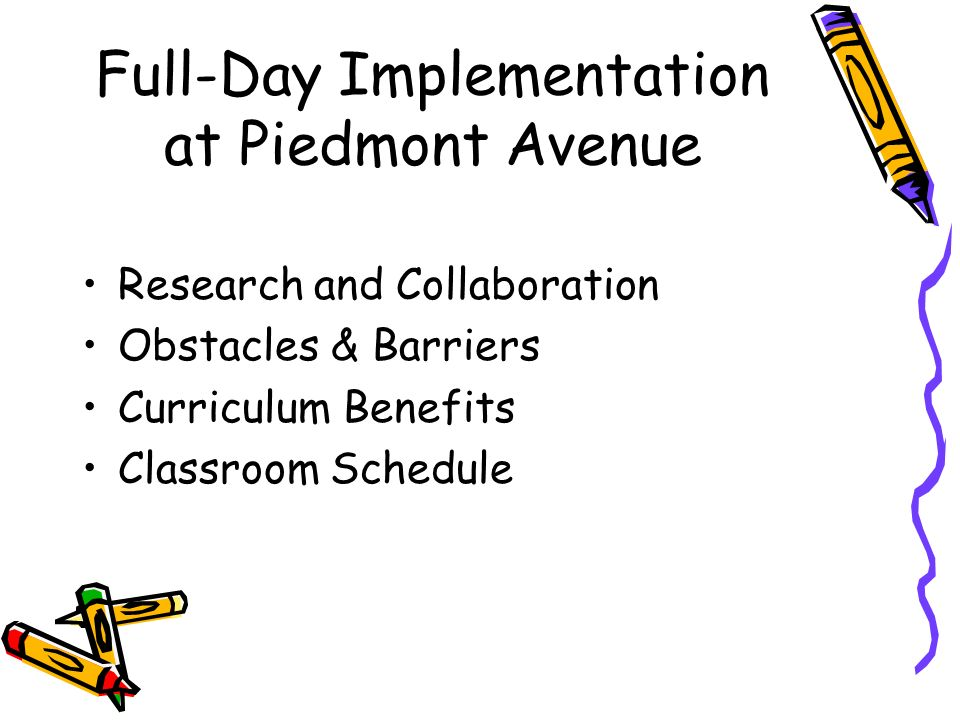 Full-Day Implementation at Piedmont Avenue Research and Collaboration Obstacles & Barriers Curriculum Benefits Classroom Schedule