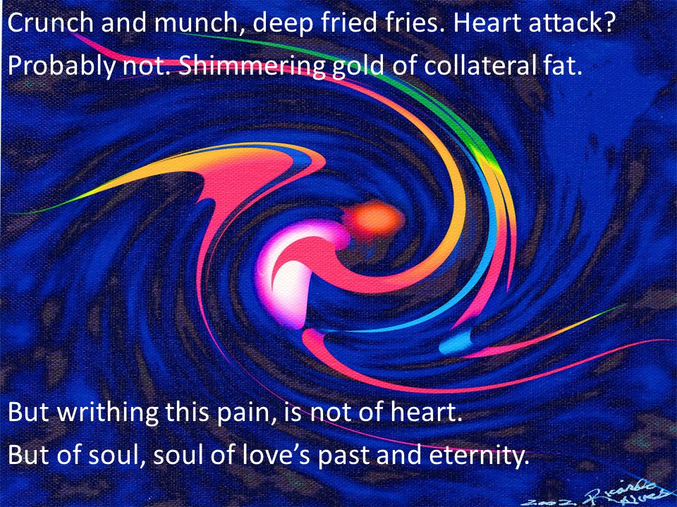 Crunch and munch, deep fried fries. Heart attack? Probably not. Shimmering gold of collateral fat. But writhing this pain, is not of heart. But of sou