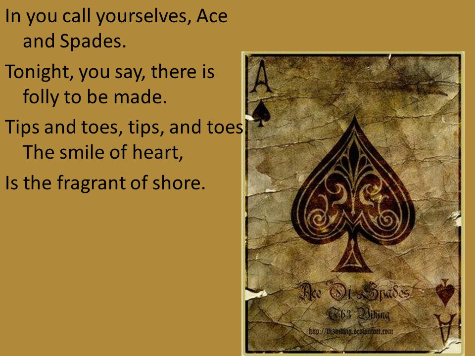 In you call yourselves, Ace and Spades. Tonight, you say, there is folly to be made. Tips and toes, tips, and toes. The smile of heart, Is the fragran