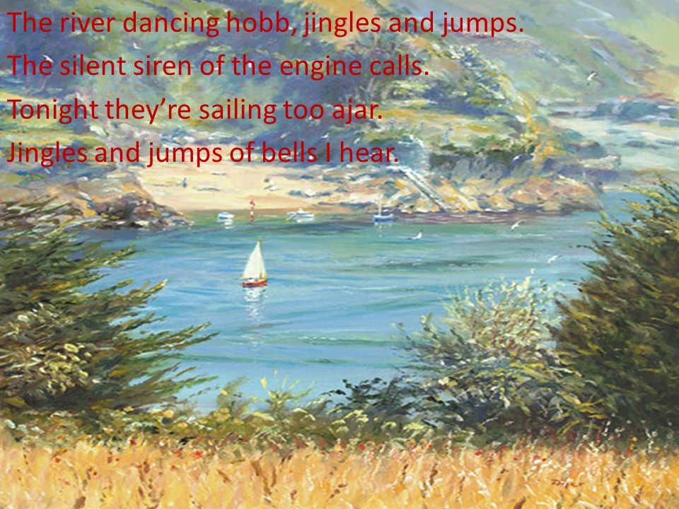The river dancing hobb, jingles and jumps. The silent siren of the engine calls.