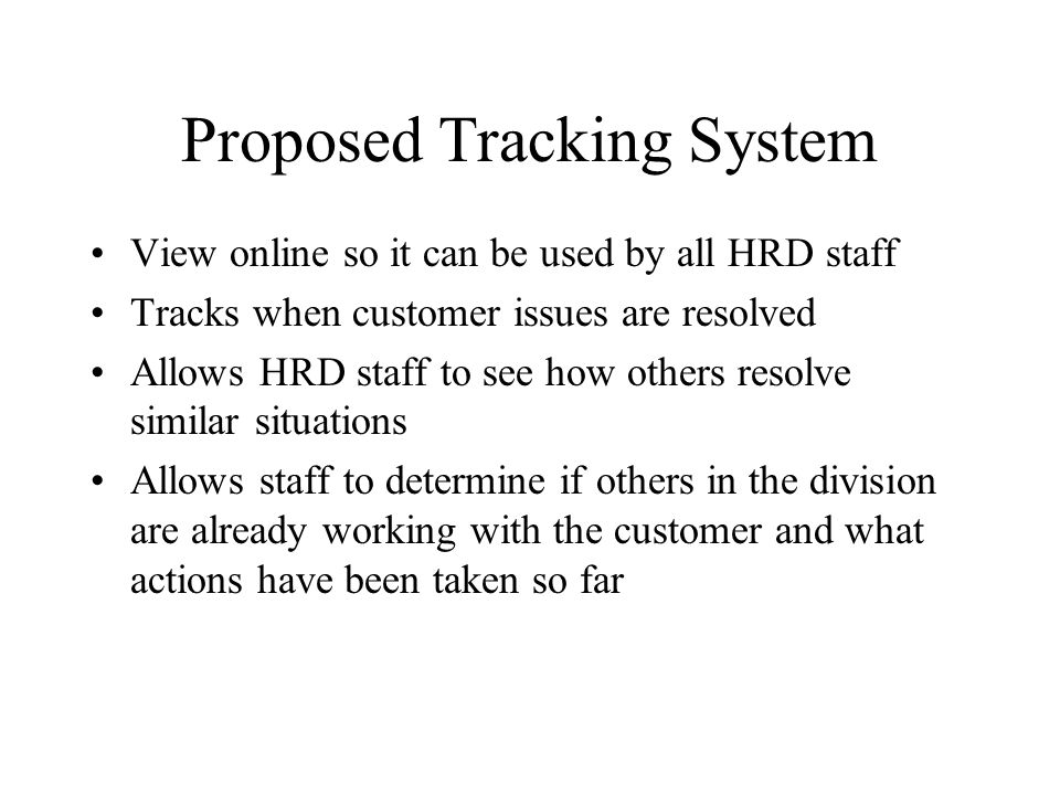 Proposed Tracking System View online so it can be used by all HRD staff Tracks when customer issues are resolved Allows HRD staff to see how others resolve similar situations Allows staff to determine if others in the division are already working with the customer and what actions have been taken so far