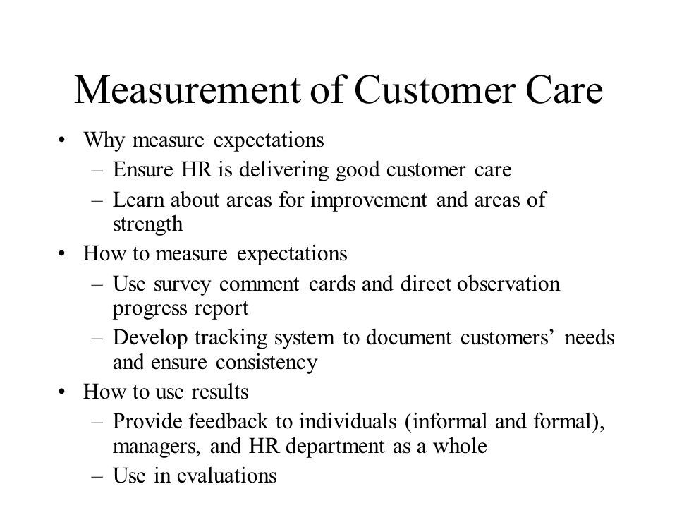 Measurement of Customer Care Why measure expectations –Ensure HR is delivering good customer care –Learn about areas for improvement and areas of strength How to measure expectations –Use survey comment cards and direct observation progress report –Develop tracking system to document customers needs and ensure consistency How to use results –Provide feedback to individuals (informal and formal), managers, and HR department as a whole –Use in evaluations
