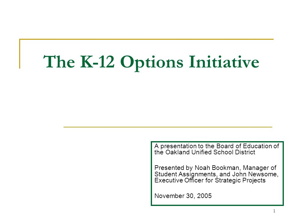 1 The K-12 Options Initiative A presentation to the Board of Education of the Oakland Unified School District Presented by Noah Bookman, Manager of Student Assignments, and John Newsome, Executive Officer for Strategic Projects November 30, 2005