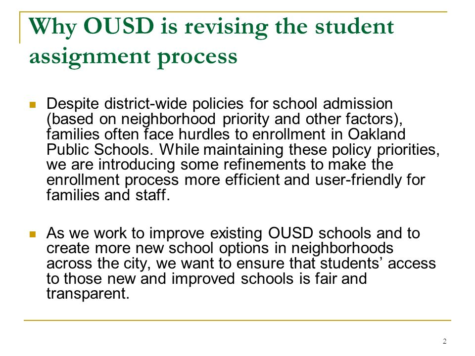 2 Why OUSD is revising the student assignment process Despite district-wide policies for school admission (based on neighborhood priority and other factors), families often face hurdles to enrollment in Oakland Public Schools.