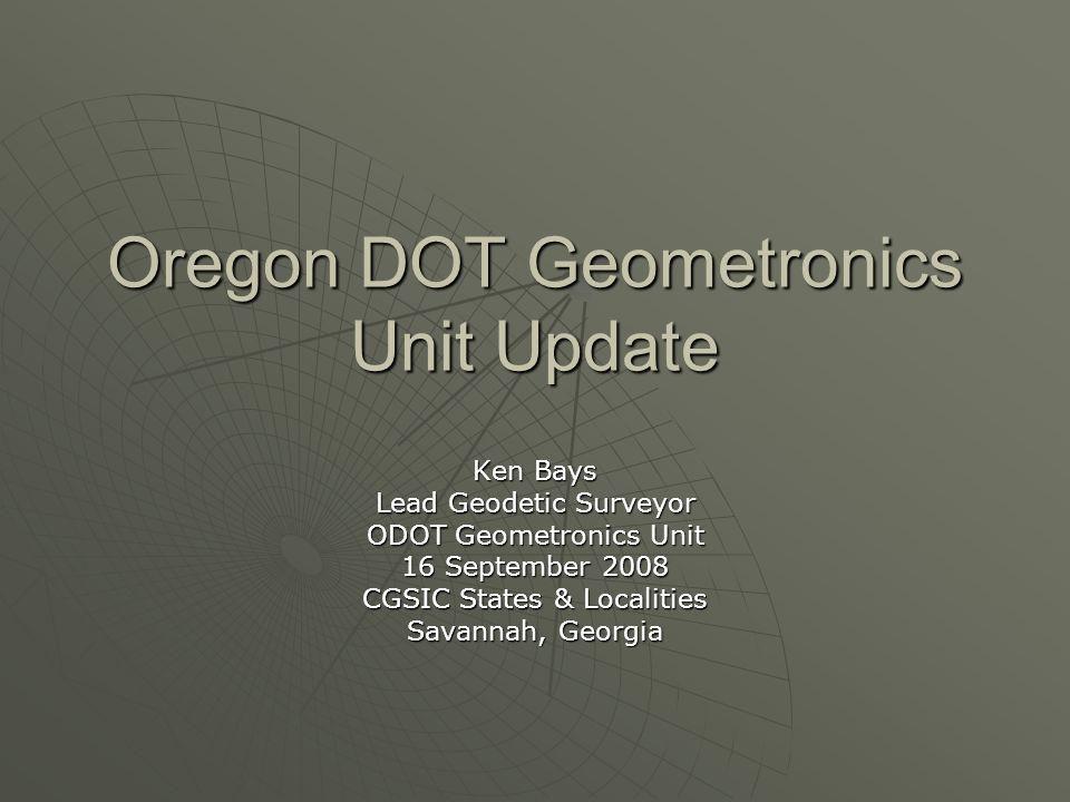 Oregon DOT Geometronics Unit Update Ken Bays Lead Geodetic Surveyor ODOT Geometronics Unit 16 September 2008 CGSIC States & Localities Savannah, Georg