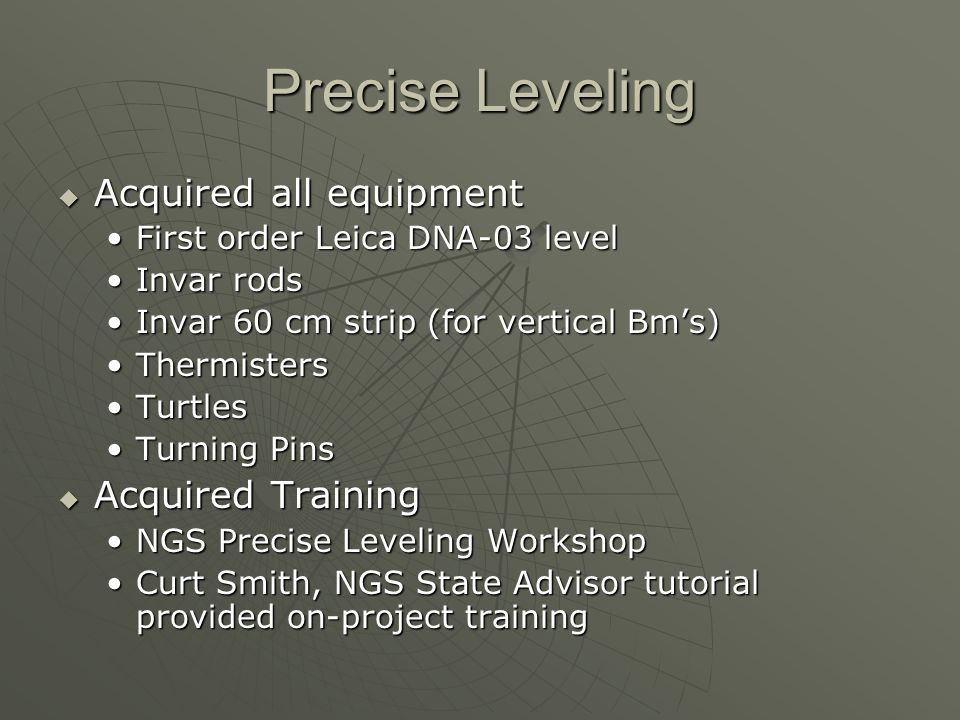 Precise Leveling Acquired all equipment Acquired all equipment First order Leica DNA-03 levelFirst order Leica DNA-03 level Invar rodsInvar rods Invar 60 cm strip (for vertical Bms)Invar 60 cm strip (for vertical Bms) ThermistersThermisters TurtlesTurtles Turning PinsTurning Pins Acquired Training Acquired Training NGS Precise Leveling WorkshopNGS Precise Leveling Workshop Curt Smith, NGS State Advisor tutorial provided on-project trainingCurt Smith, NGS State Advisor tutorial provided on-project training