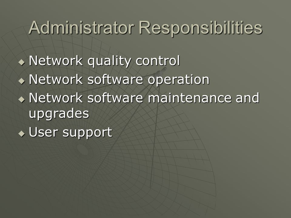 Administrator Responsibilities Network quality control Network quality control Network software operation Network software operation Network software maintenance and upgrades Network software maintenance and upgrades User support User support