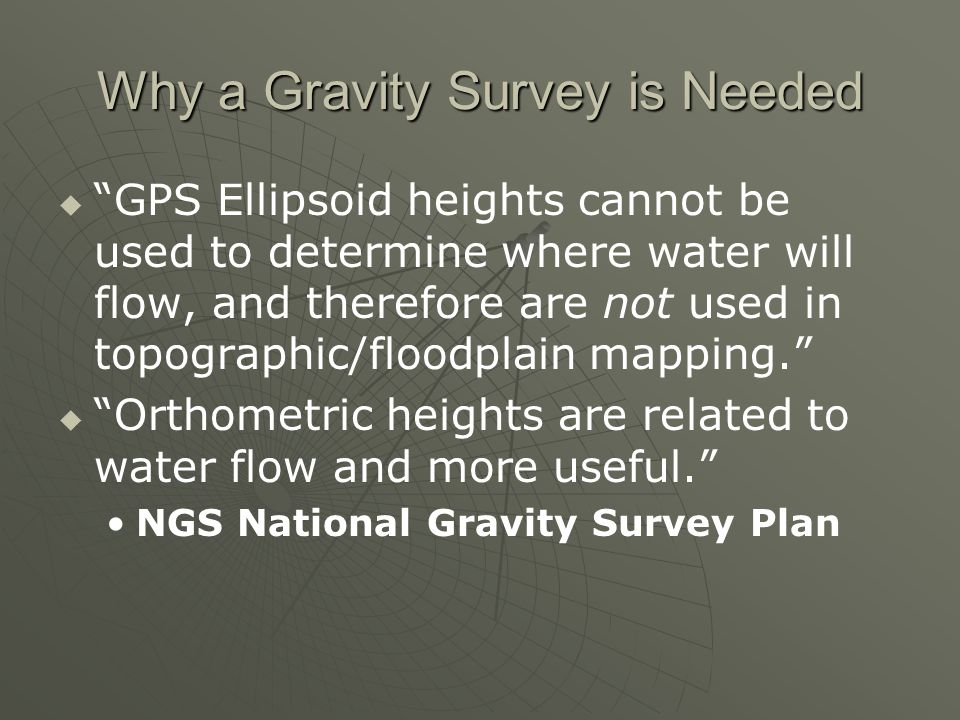 Why a Gravity Survey is Needed GPS Ellipsoid heights cannot be used to determine where water will flow, and therefore are not used in topographic/floodplain mapping.