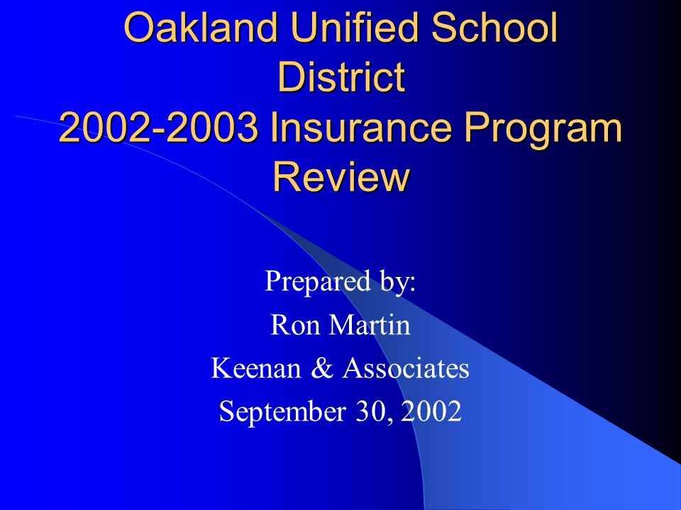 Oakland Unified School District 2002-2003 Insurance Program Review Prepared by: Ron Martin Keenan & Associates September 30, 2002