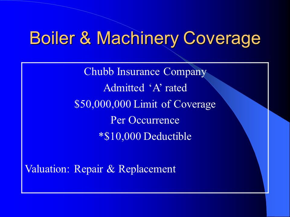 Boiler & Machinery Coverage Chubb Insurance Company Admitted A rated $50,000,000 Limit of Coverage Per Occurrence *$10,000 Deductible Valuation: Repair & Replacement