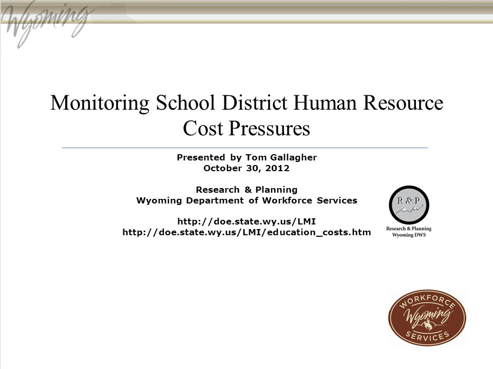 Monitoring School District Human Resource Cost Pressures Presented by Tom Gallagher October 30, 2012 Research & Planning Wyoming Department of Workforce Services