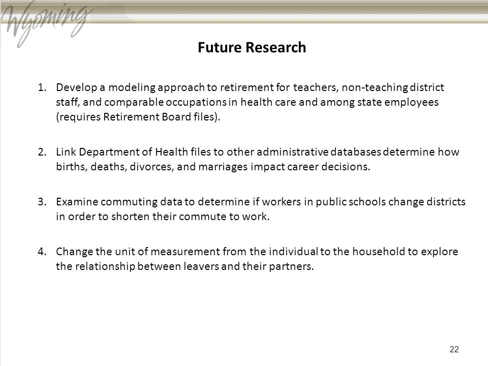 Future Research 1.Develop a modeling approach to retirement for teachers, non-teaching district staff, and comparable occupations in health care and among state employees (requires Retirement Board files).