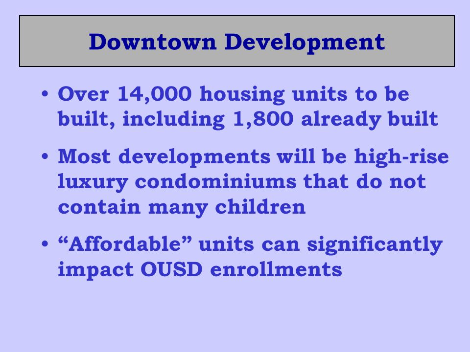 Downtown Development Over 14,000 housing units to be built, including 1,800 already built Most developments will be high-rise luxury condominiums that do not contain many children Affordable units can significantly impact OUSD enrollments