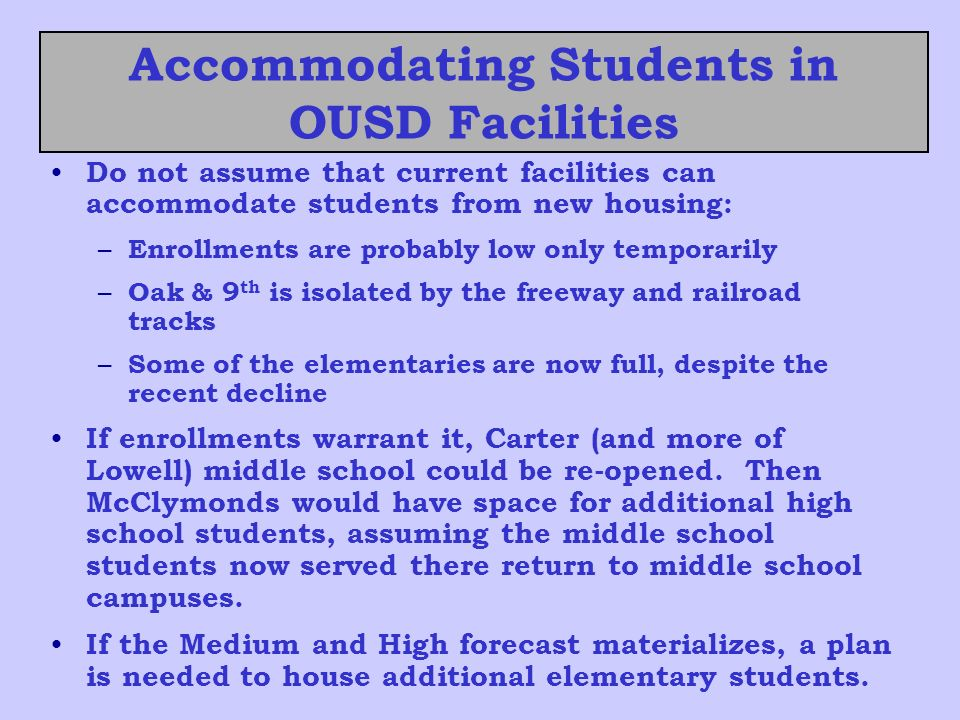 Accommodating Students in OUSD Facilities Do not assume that current facilities can accommodate students from new housing: – Enrollments are probably low only temporarily – Oak & 9 th is isolated by the freeway and railroad tracks – Some of the elementaries are now full, despite the recent decline If enrollments warrant it, Carter (and more of Lowell) middle school could be re-opened.