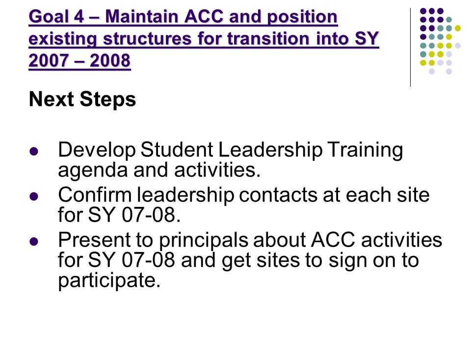 Goal 4 – Maintain ACC and position existing structures for transition into SY 2007 – 2008 Next Steps Develop Student Leadership Training agenda and activities.