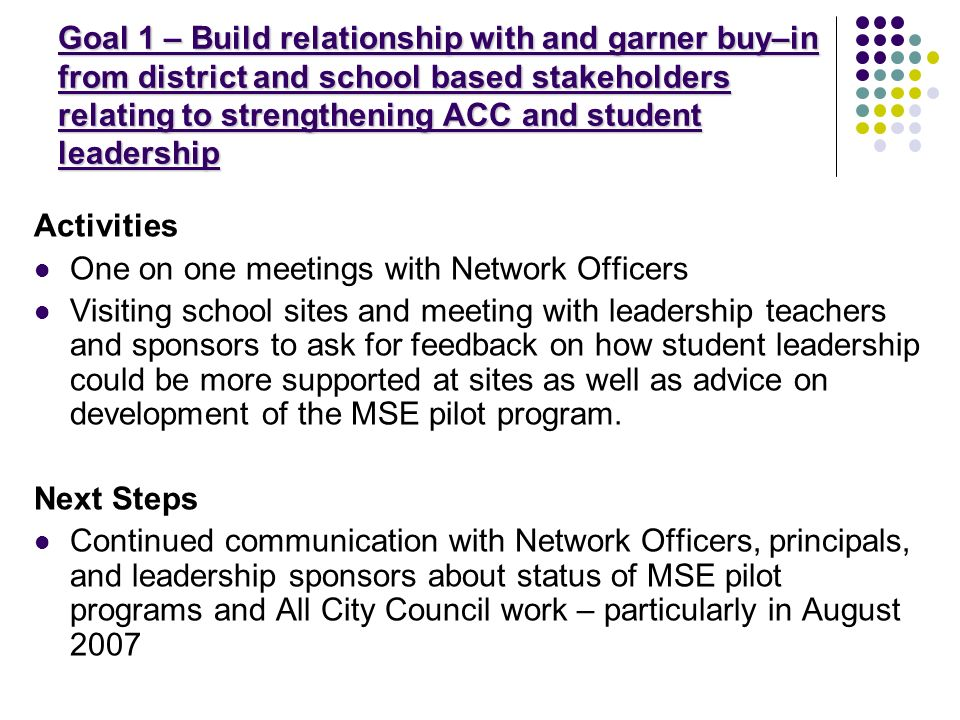 Goal 1 – Build relationship with and garner buy–in from district and school based stakeholders relating to strengthening ACC and student leadership Activities One on one meetings with Network Officers Visiting school sites and meeting with leadership teachers and sponsors to ask for feedback on how student leadership could be more supported at sites as well as advice on development of the MSE pilot program.
