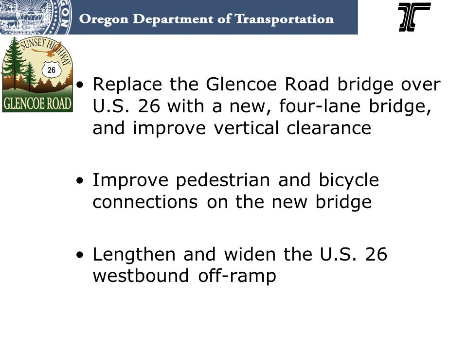 Replace the Glencoe Road bridge over U.S. 26 with a new, four-lane bridge, and improve vertical clearance Improve pedestrian and bicycle connections o