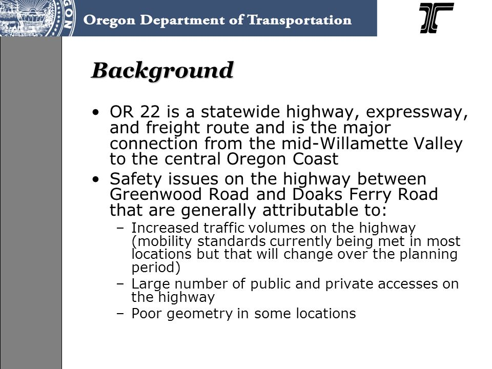 Background OR 22 is a statewide highway, expressway, and freight route and is the major connection from the mid-Willamette Valley to the central Oregon Coast Safety issues on the highway between Greenwood Road and Doaks Ferry Road that are generally attributable to: –Increased traffic volumes on the highway (mobility standards currently being met in most locations but that will change over the planning period) –Large number of public and private accesses on the highway –Poor geometry in some locations