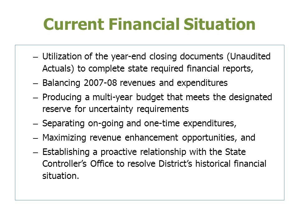 Current Financial Situation – Utilization of the year-end closing documents (Unaudited Actuals) to complete state required financial reports, – Balancing 2007-08 revenues and expenditures – Producing a multi-year budget that meets the designated reserve for uncertainty requirements – Separating on-going and one-time expenditures, – Maximizing revenue enhancement opportunities, and – Establishing a proactive relationship with the State Controllers Office to resolve Districts historical financial situation.