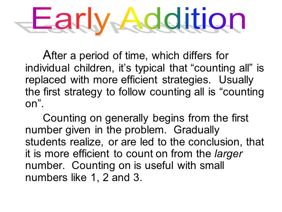 A fter a period of time, which differs for individual children, its typical that counting all is replaced with more efficient strategies. Usually the