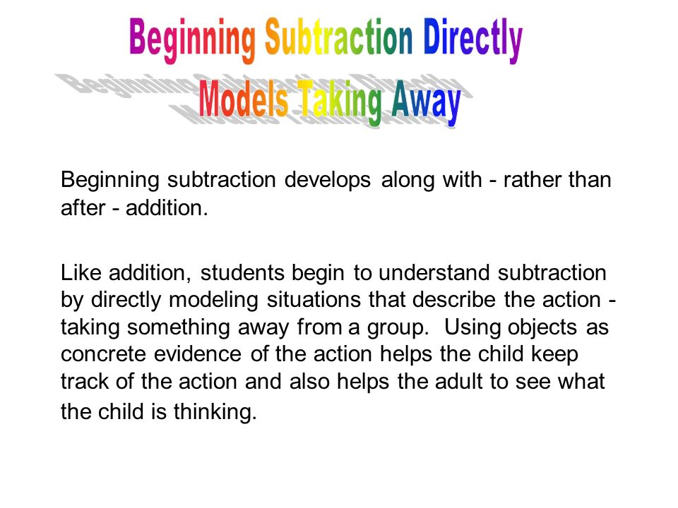 Beginning subtraction develops along with - rather than after - addition. Like addition, students begin to understand subtraction by directly modeling