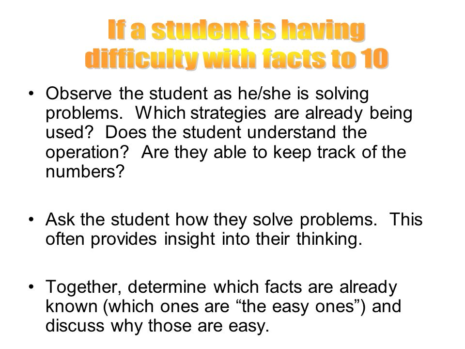 Observe the student as he/she is solving problems. Which strategies are already being used? Does the student understand the operation? Are they able t