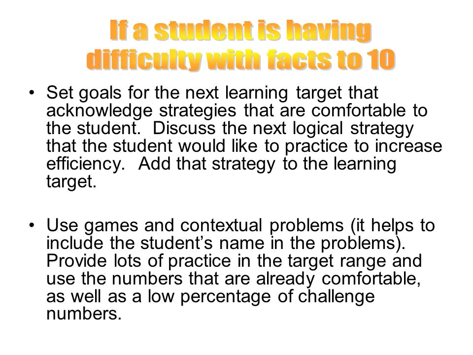 Set goals for the next learning target that acknowledge strategies that are comfortable to the student. Discuss the next logical strategy that the stu