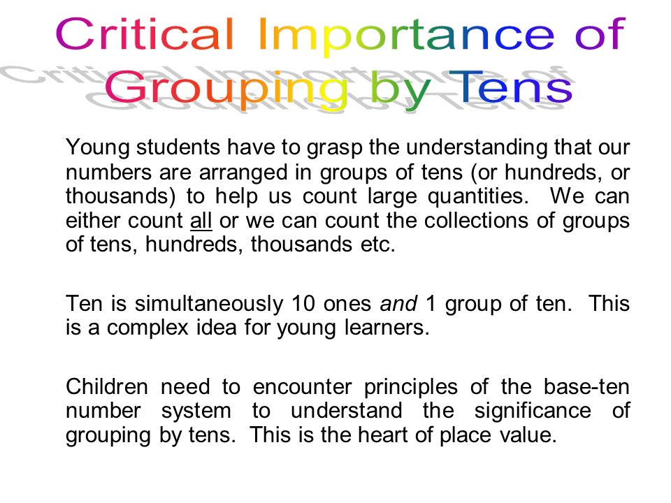 Young students have to grasp the understanding that our numbers are arranged in groups of tens (or hundreds, or thousands) to help us count large quan