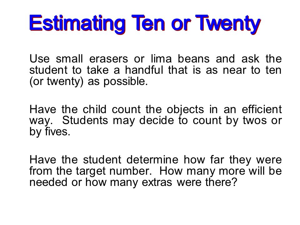 Use small erasers or lima beans and ask the student to take a handful that is as near to ten (or twenty) as possible. Have the child count the objects