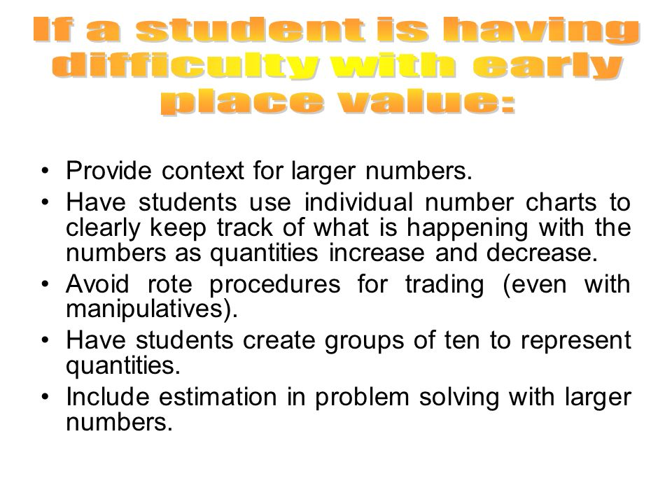 Provide context for larger numbers. Have students use individual number charts to clearly keep track of what is happening with the numbers as quantiti