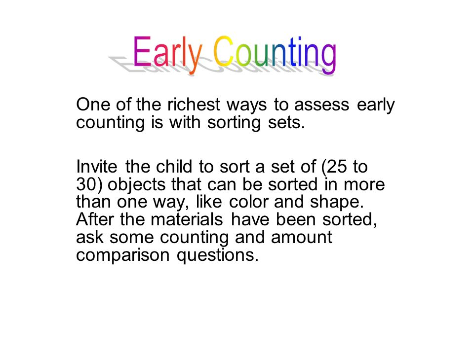 One of the richest ways to assess early counting is with sorting sets. Invite the child to sort a set of (25 to 30) objects that can be sorted in more
