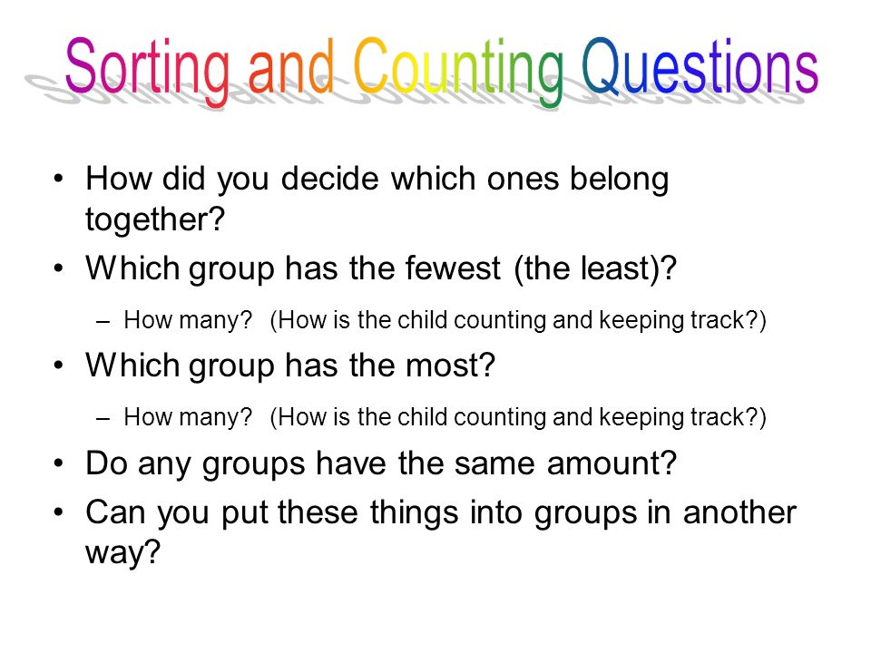 How did you decide which ones belong together? Which group has the fewest (the least)? –How many? (How is the child counting and keeping track?) Which