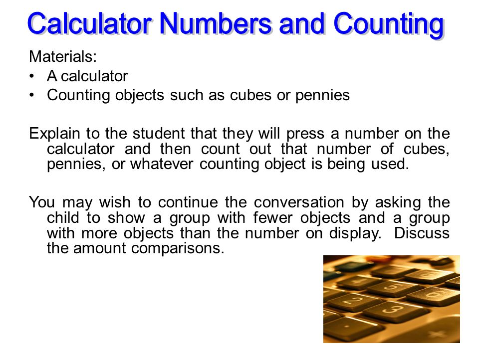 Materials: A calculator Counting objects such as cubes or pennies Explain to the student that they will press a number on the calculator and then coun