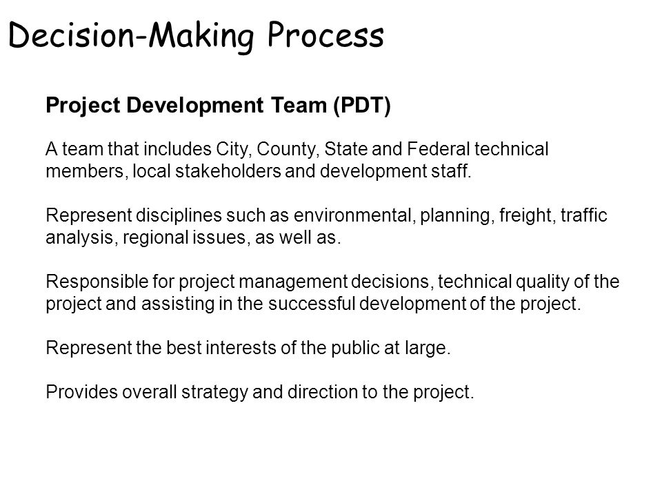 Decision-Making Process Project Development Team (PDT) A team that includes City, County, State and Federal technical members, local stakeholders and development staff.