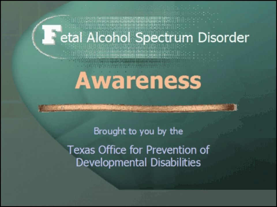 Brought to you by the Texas Office for Prevention of Developmental Disabilities etal Alcohol Spectrum Disorder F Awareness