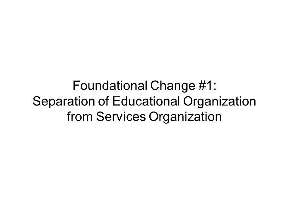 Page 18 Foundational Change #1: Separation of Educational Organization from Services Organization