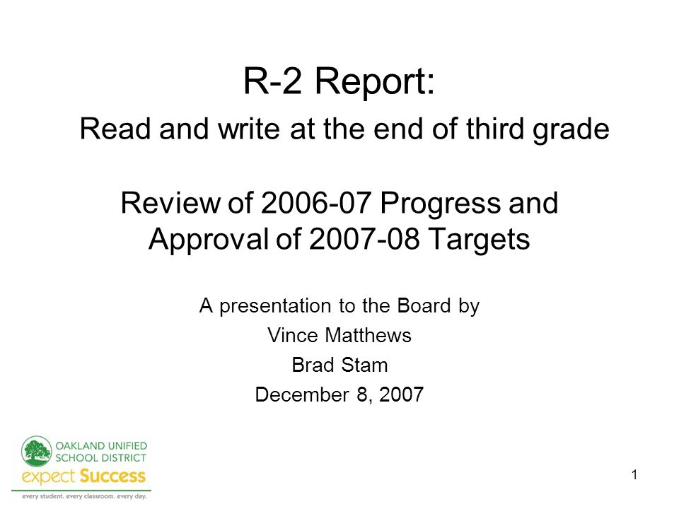 1 R-2 Report: Read and write at the end of third grade Review of 2006-07 Progress and Approval of 2007-08 Targets A presentation to the Board by Vince Matthews Brad Stam December 8, 2007