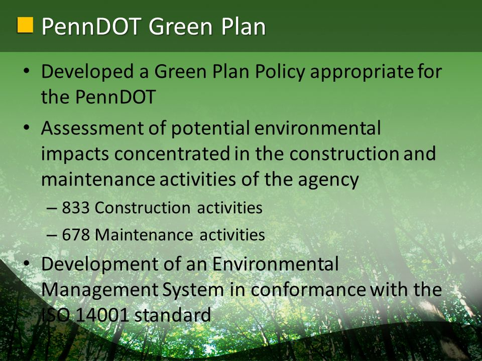 PennDOT Green Plan Developed a Green Plan Policy appropriate for the PennDOT Assessment of potential environmental impacts concentrated in the constru