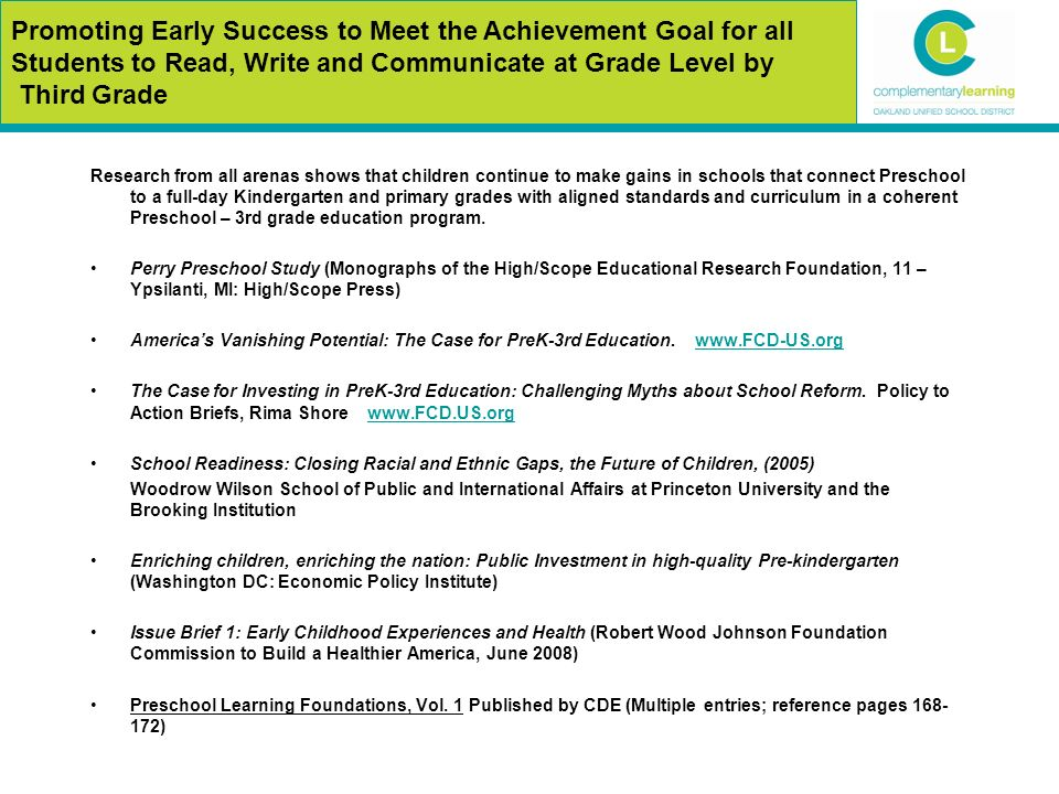 Promoting Early Success to Meet the Achievement Goal for all Students to Read, Write and Communicate at Grade Level by Third Grade Research from all arenas shows that children continue to make gains in schools that connect Preschool to a full-day Kindergarten and primary grades with aligned standards and curriculum in a coherent Preschool – 3rd grade education program.