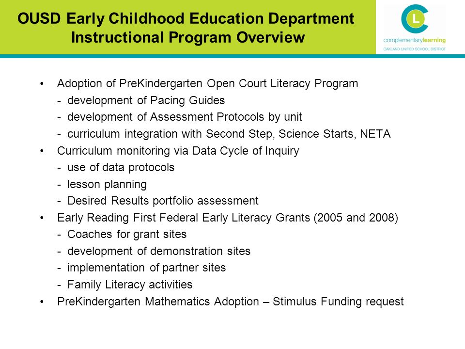 Adoption of PreKindergarten Open Court Literacy Program - development of Pacing Guides - development of Assessment Protocols by unit - curriculum integration with Second Step, Science Starts, NETA Curriculum monitoring via Data Cycle of Inquiry - use of data protocols - lesson planning - Desired Results portfolio assessment Early Reading First Federal Early Literacy Grants (2005 and 2008) - Coaches for grant sites - development of demonstration sites - implementation of partner sites - Family Literacy activities PreKindergarten Mathematics Adoption – Stimulus Funding request OUSD Early Childhood Education Department Instructional Program Overview